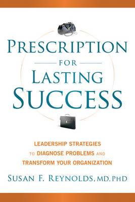 Prescription for Lasting Success: Leadership Strategies to Diagnose Problems and Transform Your Organization