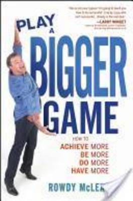 Play a Bigger Game: Achieve More! Be More! Do More! Have More!