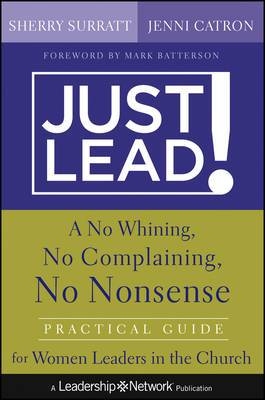 Just Lead: A No Whining, No Complaining, No Nonsense Practical Guide for Women Leaders in the Church