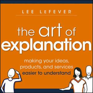 The Art of Explanation: Making Your Ideas, Producta, and Services Easier to Understand