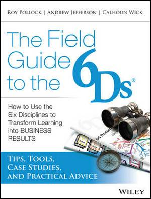 The Field Guide to the 6Ds: How to Use the Six Disciplines to Transform Learning into Business Results