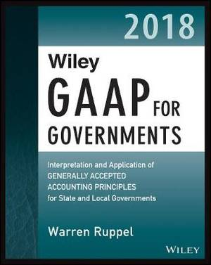 Wiley GAAP for Governments 2018: Interpretation and Application of Generally Accepted Accounting Principles for State and Local Governments