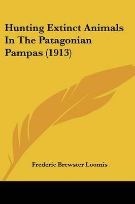 Hunting Extinct Animals in the Patagonian Pampas (1913)