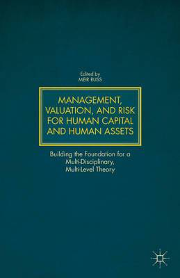 Management, Valuation, and Risk for Human Capital and Human Assets: Building the Foundation for a Multi-Disciplinary, Multi-Level Theory