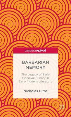 Barbarian Memory: The Legacy of Early Medieval History in Early Modern Literature: 2013