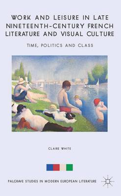 Work and Leisure in Late Nineteenth-Century French Literature and Visual Culture: Time, Politics and Class