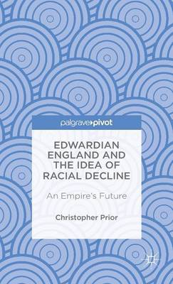 Edwardian England and the Idea of Racial Decline: An Empire's Future