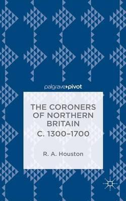 The Coroners of Northern Britain c. 1300-1700