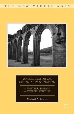 Wales and the Medieval Colonial Imagination: The Matters of Britain in the Twelfth Century