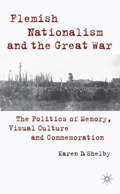 Flemish Nationalism and the Great War: The Politics of Memory, Visual Culture and Commemoration
