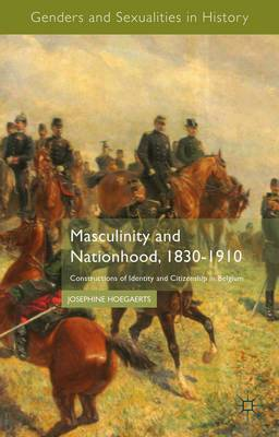 Masculinity and Nationhood, 1830-1910: Constructions of Identity and Citizenship in Belgium