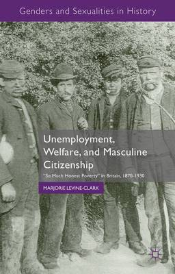 Unemployment, Welfare, and Masculine Citizenship:  So Much Honest Poverty  in Britain, 1870-1930
