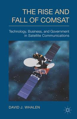 The Rise and Fall of COMSAT: Technology, Business and Government in Satellite Communications