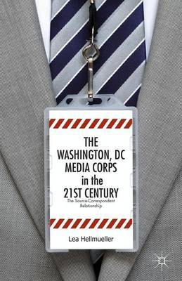 The Washington DC Media Corps in the 21st Century: The Source-Correspondent Relationship