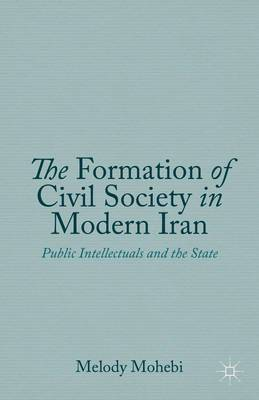 The Formation of Civil Society in Modern Iran: Public Intellectuals and the State