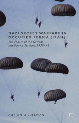 Nazi Secret Warfare in Occupied Persia (Iran): The Failure of the German Intelligence Services, 1939-45
