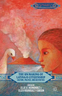 The Un/Making of Latina/o Citizenship: Culture, Politics, and Aesthetics