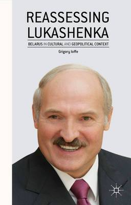 Reassessing Lukashenka: Belarus in Cultural and Geopolitical Context