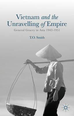 Vietnam and the Unravelling of Empire: General Gracey in Asia 1942-1951
