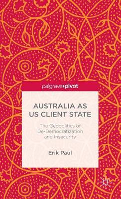 Australia as US Client State: The Geopolitics of De-Democratisation and Insecurity