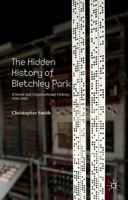 The Hidden History of Bletchley Park: A Social and Organisational History, 1939-1945: 2015