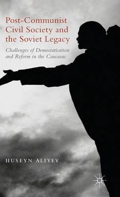 Post-Communist Civil Society and the Soviet Legacy: Challenges of Democratisation and Reform in the Caucasus: 2015