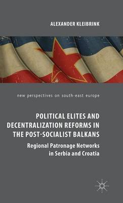 Political Elites and Decentralization Reforms in the Post-Socialist Balkans: Regional Patronage Networks in Serbia and Croatia: 2015