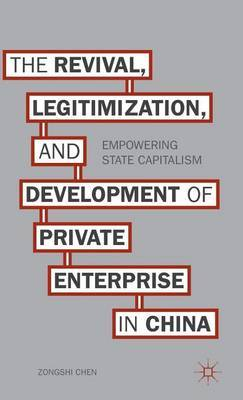 The Revival, Legitimization, and Development of Private Enterprise in China: Empowering State Capitalism