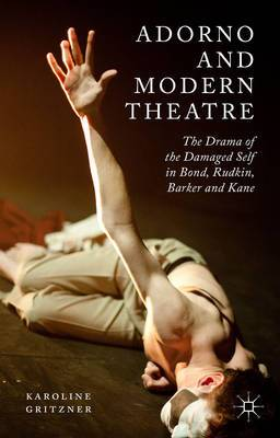 Adorno and Modern Theatre: The Drama of the Damaged Self in Bond, Rudkin, Barker and Kane: 2015