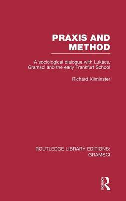 Praxis and Method: A Sociological Dialogue with Lukacs, Gramsci and the Early Frankfurt School