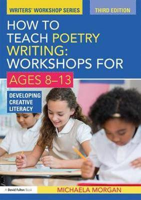 How to Teach Poetry Writing: Workshops for Ages 8-13: Developing Creative Literacy