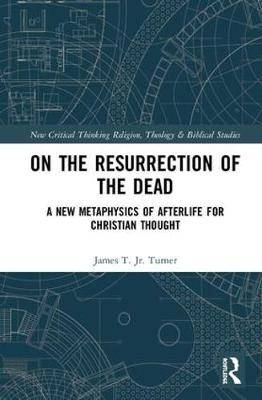 On the Resurrection of the Dead: A New Metaphysics of Afterlife for Christian Thought