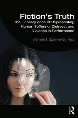 Fiction's Truth: The Consequence of Representing Human Suffering, Distress, and Violence in Performance