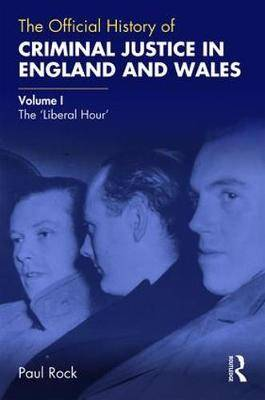 The Official History of Criminal Justice in England and Wales: Volume I: The 'Liberal Hour'