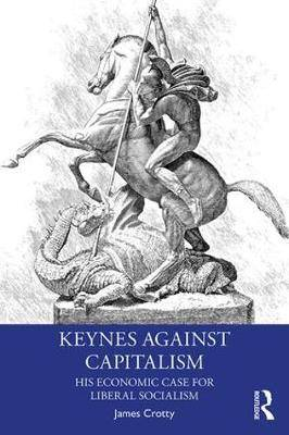 Keynes Against Capitalism: His Economic Case for Liberal Socialism