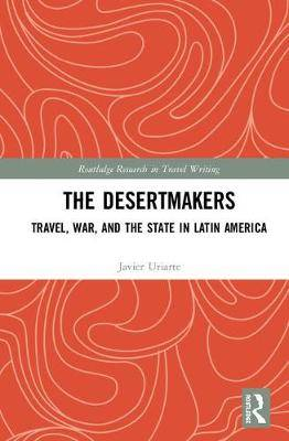The Desertmakers: Travel, War, and the State in Latin America
