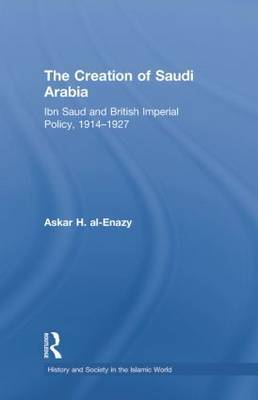 The Creation of Saudi Arabia: Ibn Saud and British Imperial Policy, 1914-1927