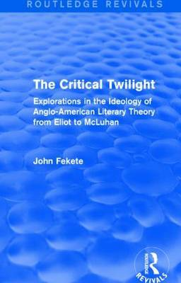 The Critical Twilight: Explorations in the Idoelogy of Anglo-American Literary Theory from Eliot to McLuhan