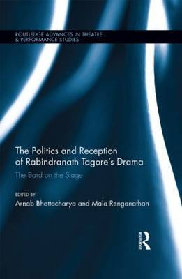 The Politics and Reception of Rabindranath Tagore's Drama: The Bard on the Stage