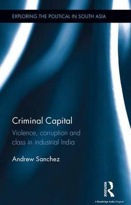 Criminal Capital: Violence, Corruption and Class in Industrial India