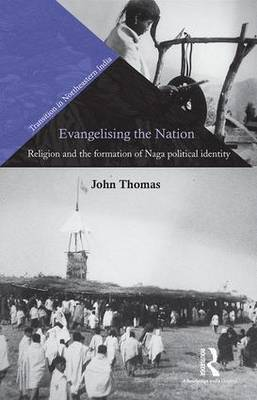 Evangelising the Nation: Religion and the Formation of Naga Political Identity