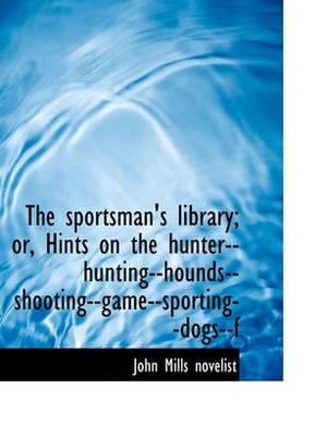 The Sportsman's Library; Or, Hints on the Hunter--Hunting--Hounds--Shooting--Game--Sporting--Dogs--F