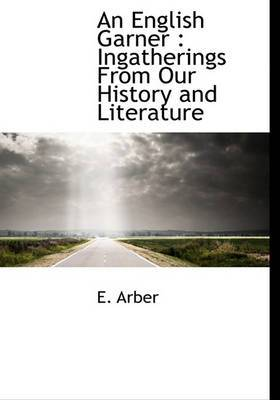 An English Garner: Ingatherings from Our History and Literature