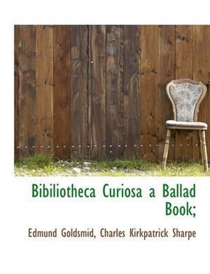 Bibiliotheca Curiosa a Ballad Book;