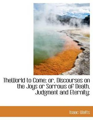 Theworld to Come; Or, Discourses on the Joys or Sorrows of Death, Judgment and Eternity;