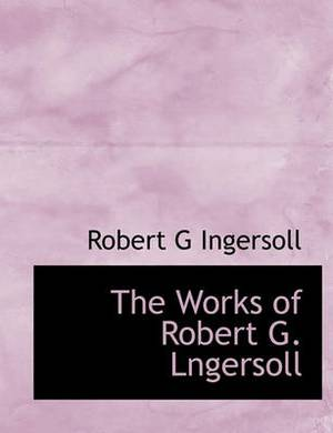 The Works of Robert G. Lngersoll