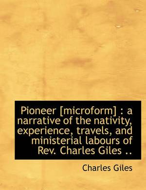 Pioneer [Microform]: A Narrative of the Nativity, Experience, Travels, and Ministerial Labours of REV. Charles Giles ..