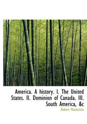America. a History. I. the United States. II. Dominion of Canada. III. South America, &C
