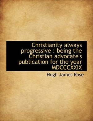 Christianity Always Progressive: Being the Christian Advocate's Publication for the Year MDCCCXXIX