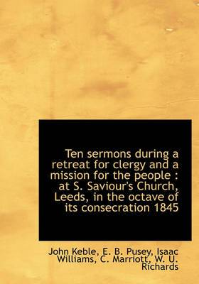 Ten Sermons During a Retreat for Clergy and a Mission for the People: At S. Saviour's Church, Leeds, in the Octave of Its Consecration 1845